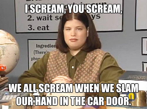 I scream, You scream, We all scream when we slam our hand in the car door. - I scream, You scream, We all scream when we slam our hand in the car door.  Misc