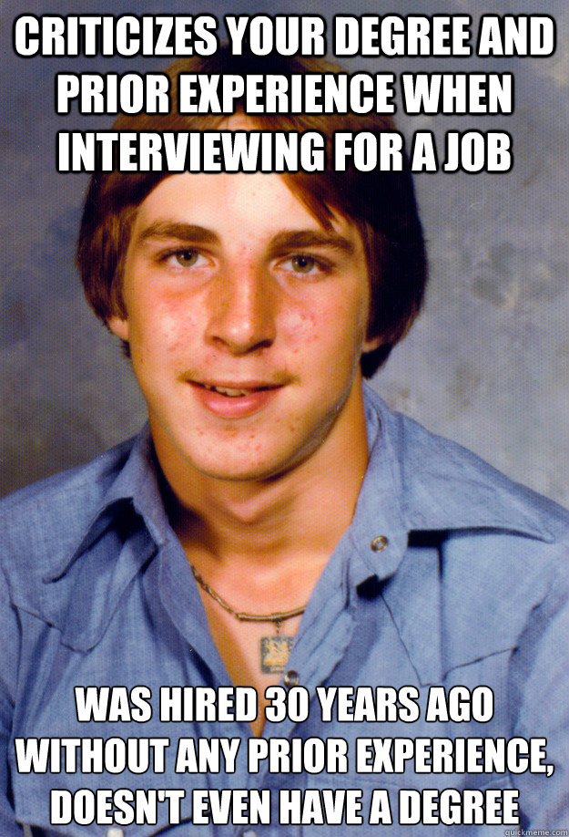 Criticizes your degree and prior experience when interviewing for a job Was hired 30 years ago without any prior experience, doesn't even have a degree  Old Economy Steven