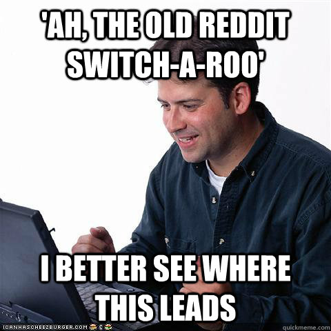'Ah, the old Reddit switch-a-roo' I better see where this leads  Net noob