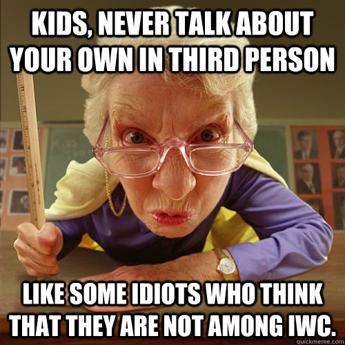 Kids, never talk about your own in third person Like some idiots who think that they are not among IWC. - Kids, never talk about your own in third person Like some idiots who think that they are not among IWC.  Misc