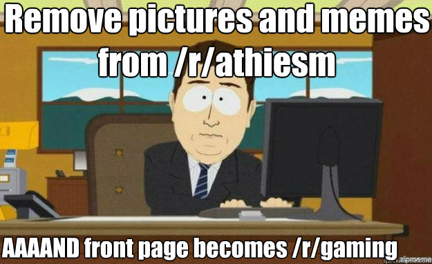 Remove pictures and memes from /r/athiesm AAAAND front page becomes /r/gaming - Remove pictures and memes from /r/athiesm AAAAND front page becomes /r/gaming  aaaand its gone