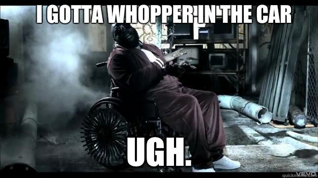 I gotta whopper in the car UGH.