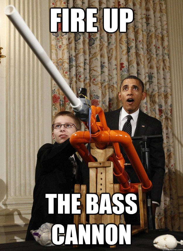 Fire up The Bass Cannon  OMG Obama