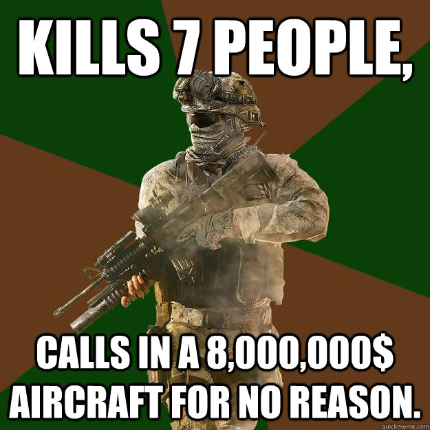 Kills 7 people, Calls in a 8,000,000$ aircraft for no reason.
