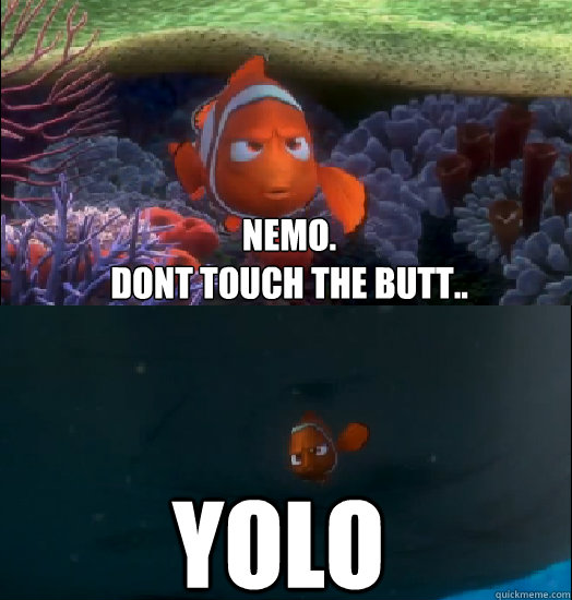 Nemo.  Dont Touch the butt.. YOLO  Nemo touching the butt