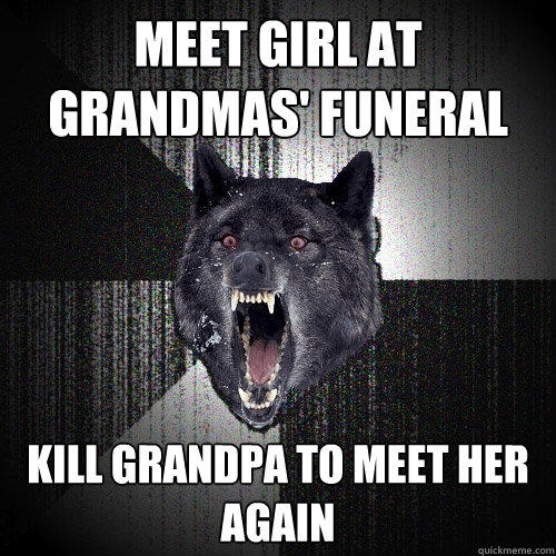 Meet girl at grandmas' funeral kill grandpa to meet her again - Meet girl at grandmas' funeral kill grandpa to meet her again  Insanity Wolf