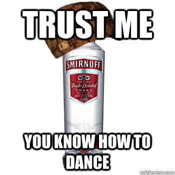 trust me you know how to dance  Scumbag Alcohol