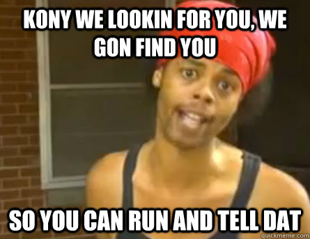Kony we lookin for you, we gon find you so you can run and tell dat