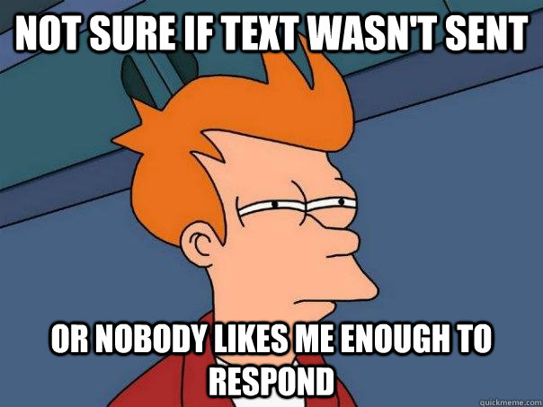 Not sure if text wasn't sent or nobody likes me enough to respond - Not sure if text wasn't sent or nobody likes me enough to respond  Futurama Fry