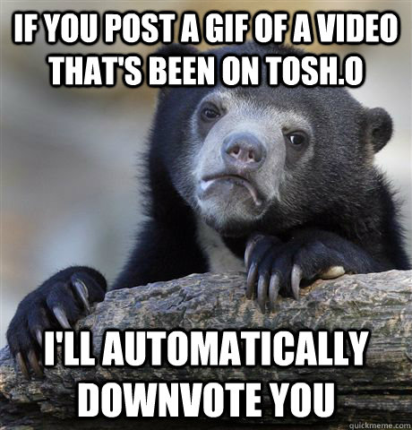 If you post a gif of a video that's been on tosh.o I'll automatically downvote you - If you post a gif of a video that's been on tosh.o I'll automatically downvote you  confessionbear