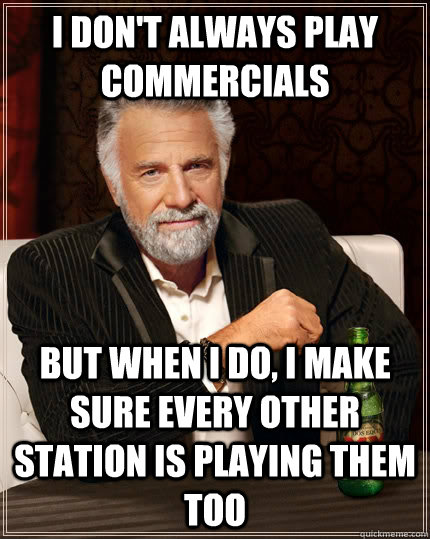 I don't always play commercials But when i do, I make sure every other station is playing them too Caption 3 goes here - I don't always play commercials But when i do, I make sure every other station is playing them too Caption 3 goes here  The Most Interesting Man In The World