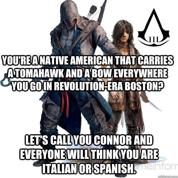 you're a native american that carries a tomahawk and a bow everywhere you go in revolution-era boston?  let's call you Connor and everyone will think you are italian or spanish. - you're a native american that carries a tomahawk and a bow everywhere you go in revolution-era boston?  let's call you Connor and everyone will think you are italian or spanish.  Misc