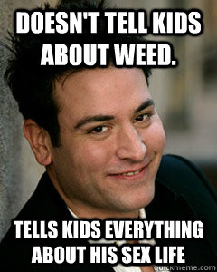 Doesn't tell kids about weed. Tells kids everything about his sex life - Doesn't tell kids about weed. Tells kids everything about his sex life  Ted Mosby