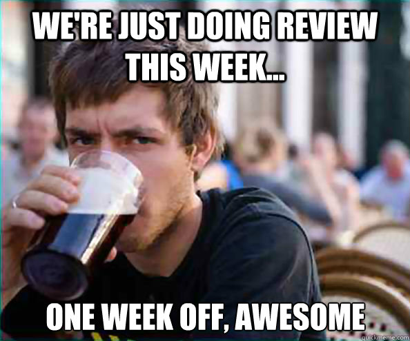 We're just doing review this week... One week off, awesome - We're just doing review this week... One week off, awesome  Lazy College Senior