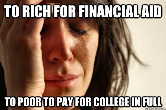 to rich for financial aid to poor to pay for college in full - to rich for financial aid to poor to pay for college in full  First World Problems
