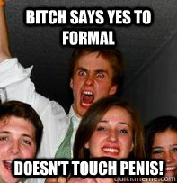 Bitch says yes to formal Doesn't touch penis!