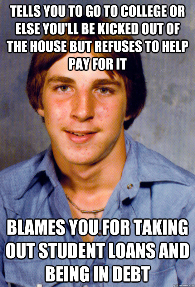 Tells you to go to college or else you'll be kicked out of the house but refuses to help pay for it Blames you for taking out student loans and being in debt - Tells you to go to college or else you'll be kicked out of the house but refuses to help pay for it Blames you for taking out student loans and being in debt  Old Economy Steven