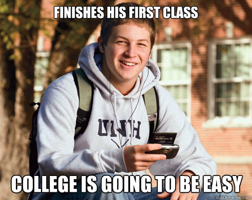 finishes his first class College is going to be easy - finishes his first class College is going to be easy  College Freshman