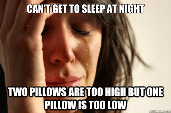 Can't get to sleep at night Two pillows are too high but one pillow is too low - Can't get to sleep at night Two pillows are too high but one pillow is too low  First World Problems