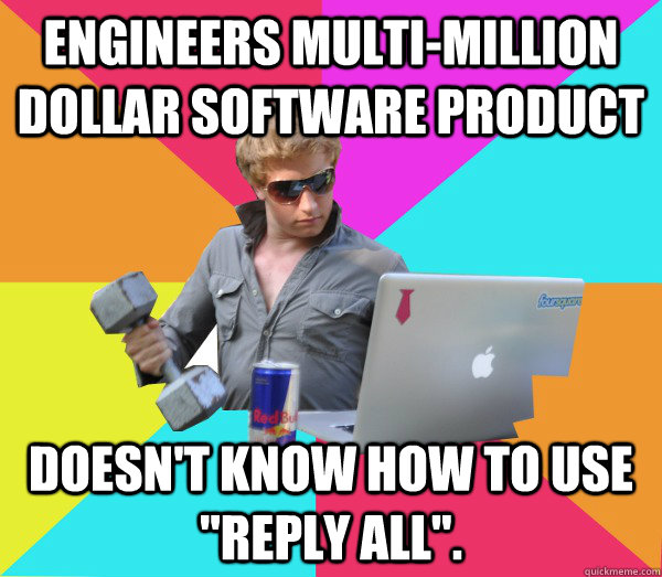 Engineers multi-million dollar software product Doesn't know how to use