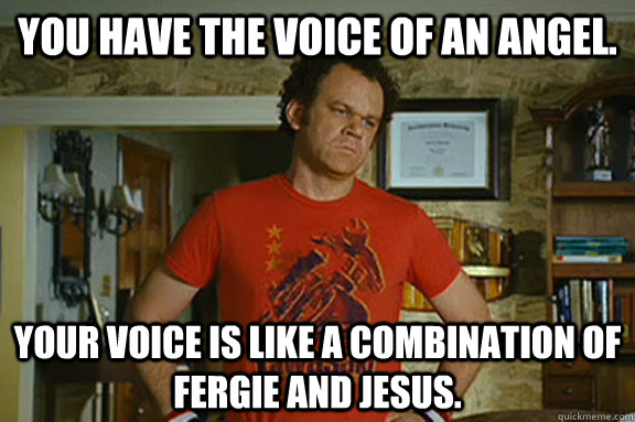 You have the voice of an angel. Your voice is like a combination of Fergie and Jesus. - You have the voice of an angel. Your voice is like a combination of Fergie and Jesus.  Dale Doback