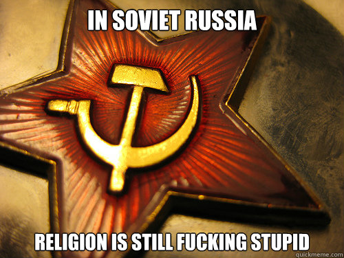 IN SOVIET RUSSIA religion is still fucking stupid