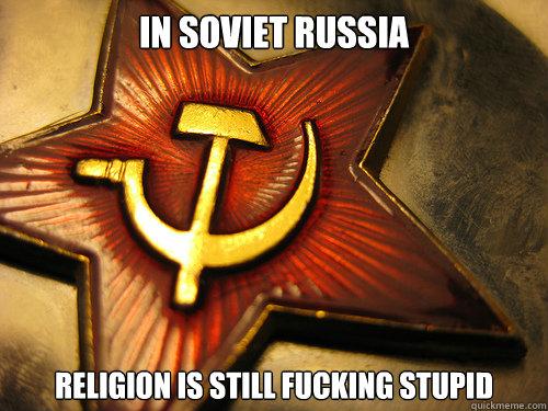 IN SOVIET RUSSIA religion is still fucking stupid