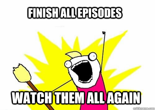 Finish all episodes Watch them all again  Community