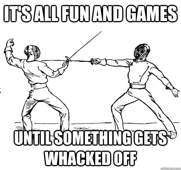 It's all fun and games Until something gets whacked off - It's all fun and games Until something gets whacked off  Fencing