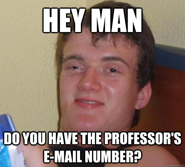 Hey man Do you have the professor's E-mail number? - Hey man Do you have the professor's E-mail number?  10 Guy