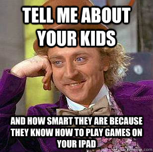 tell me about your kids and how smart they are because they know how to play games on your ipad