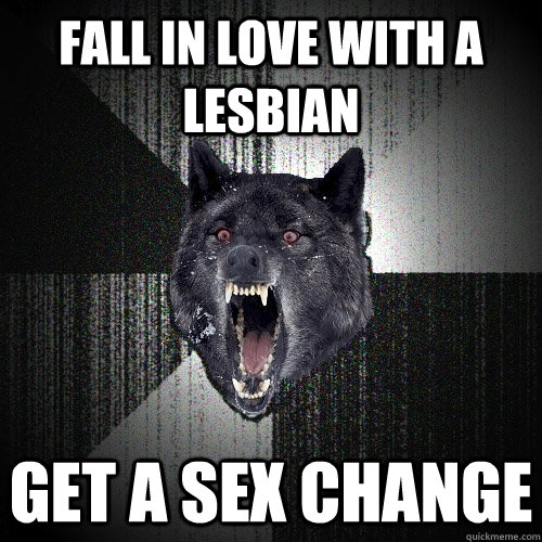 FALL IN LOVE WITH A LESBIAN GET A SEX CHANGE - FALL IN LOVE WITH A LESBIAN GET A SEX CHANGE  Insanity Wolf