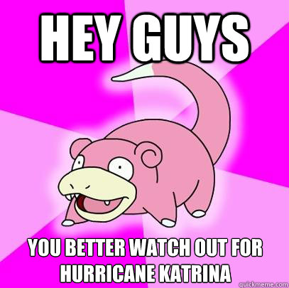 Hey Guys You better watch out for Hurricane Katrina - Hey Guys You better watch out for Hurricane Katrina  Slowpoke
