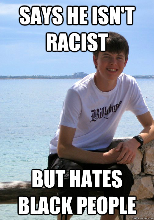 Says he isn't racist  But hates black people