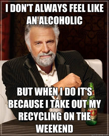 I don't always feel like an alcoholic But when i do it's because i take out my recycling on the weekend - I don't always feel like an alcoholic But when i do it's because i take out my recycling on the weekend  The Most Interesting Man In The World