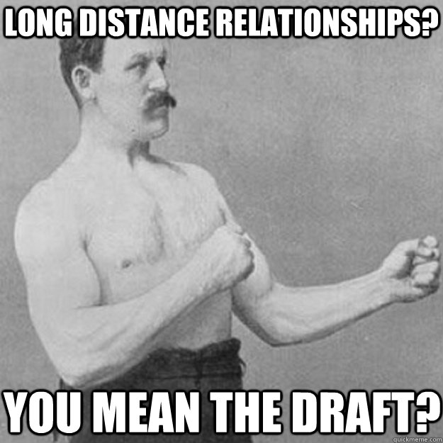 Long distance relationships? You mean the draft? - Long distance relationships? You mean the draft?  overly manly man