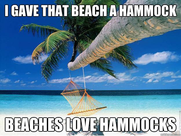 I gave that beach a hammock beaches love hammocks  Bitches Love
