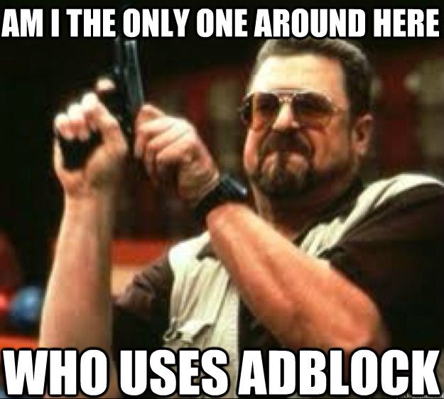 am i the only one around here who uses adblock - am i the only one around here who uses adblock  Angey Walter