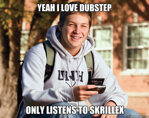 Yeah i love dubstep only listens to skrillex - Yeah i love dubstep only listens to skrillex  College Freshman