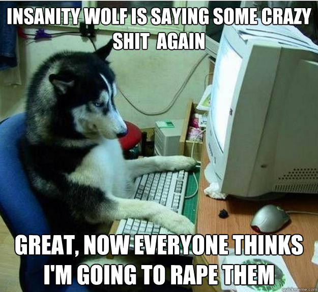 insanity wolf is saying some crazy  shit  again Great, now everyone thinks i'm going to rape them