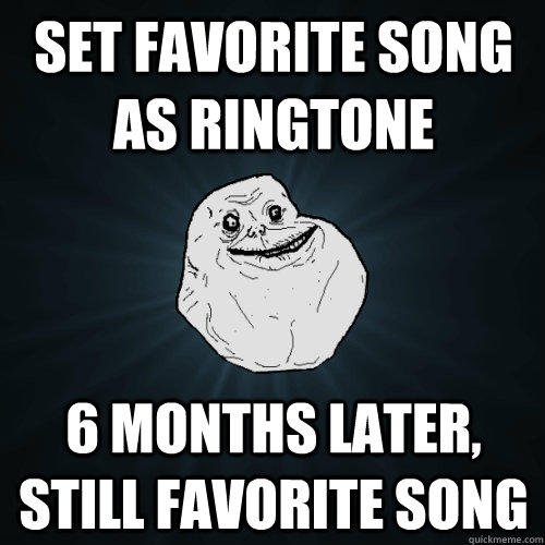 Set Favorite song as ringtone 6 months later, still favorite song - Set Favorite song as ringtone 6 months later, still favorite song  Forever Alone
