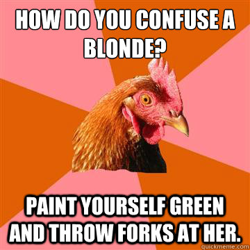 how do you confuse a blonde? paint yourself green and throw forks at her.  Anti-Joke Chicken