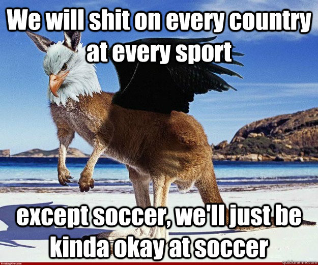 We will shit on every country at every sport except soccer, we'll just be kinda okay at soccer - We will shit on every country at every sport except soccer, we'll just be kinda okay at soccer  Ameristralia Sports