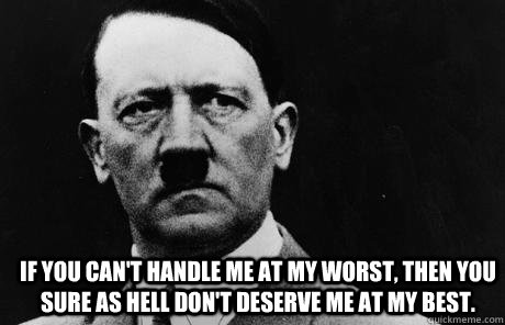 If you can't handle me at my worst, then you sure as hell don't deserve me at my best.  Bad Guy Hitler