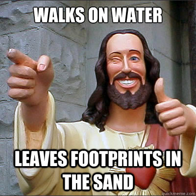 walks on water leaves footprints in the sand