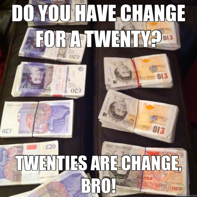 DO YOU HAVE CHANGE FOR A TWENTY? TWENTIES ARE CHANGE, BRO!