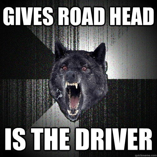 Gives road head Is the driver - Gives road head Is the driver  Insanity Wolf