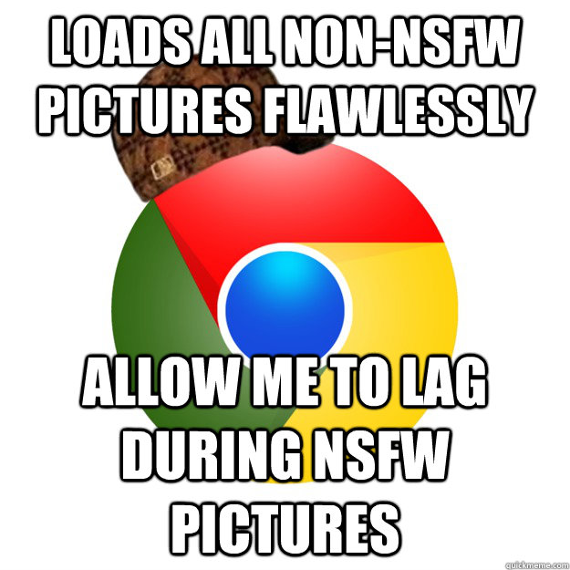 Loads all non-NSFW pictures flawlessly allow me to lag during NSFW pictures Caption 3 goes here  Scumbag Google Chrome