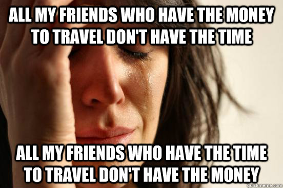 All my friends who have the money to travel don't have the time All my friends who have the time to travel don't have the money - All my friends who have the money to travel don't have the time All my friends who have the time to travel don't have the money  First World Problems