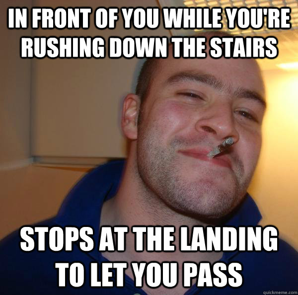 In front of you while you're rushing down the stairs Stops at the landing to let you pass - In front of you while you're rushing down the stairs Stops at the landing to let you pass  Misc